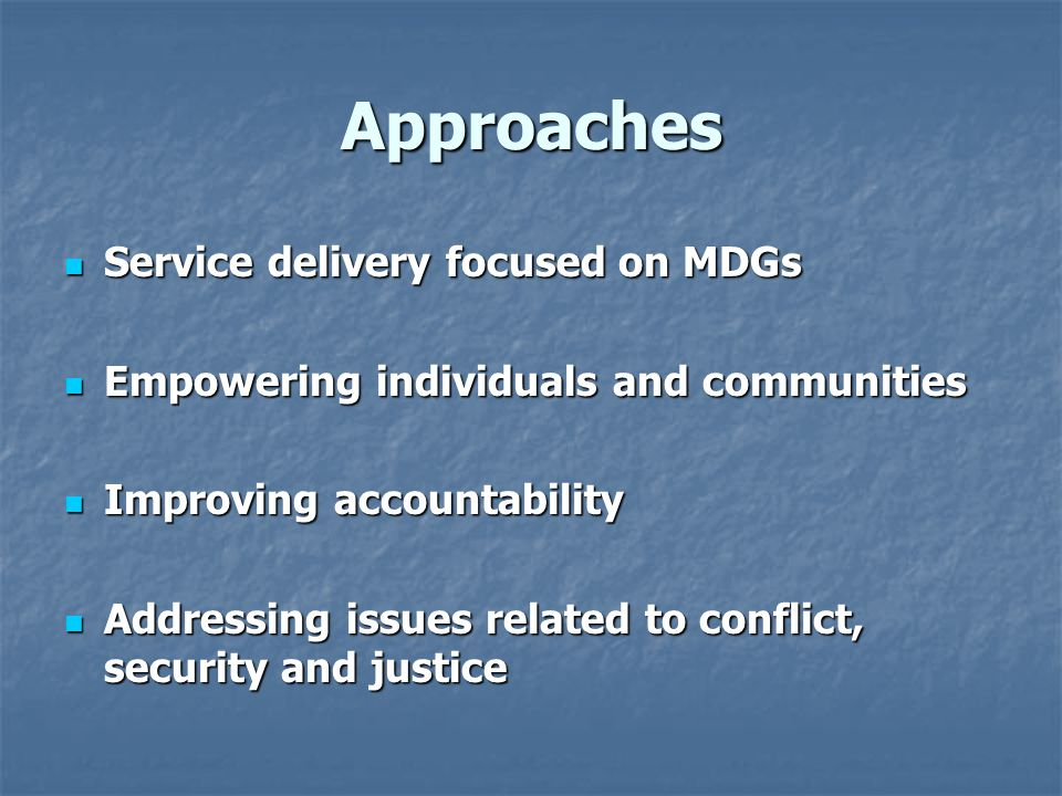 Approaches Service delivery focused on MDGs Service delivery focused on MDGs Empowering individuals and communities Empowering individuals and communities Improving accountability Improving accountability Addressing issues related to conflict, security and justice Addressing issues related to conflict, security and justice