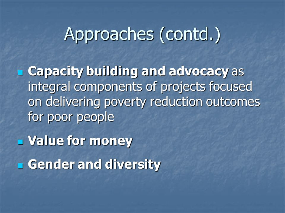 Approaches (contd.) Capacity building and advocacy as integral components of projects focused on delivering poverty reduction outcomes for poor people Capacity building and advocacy as integral components of projects focused on delivering poverty reduction outcomes for poor people Value for money Value for money Gender and diversity Gender and diversity
