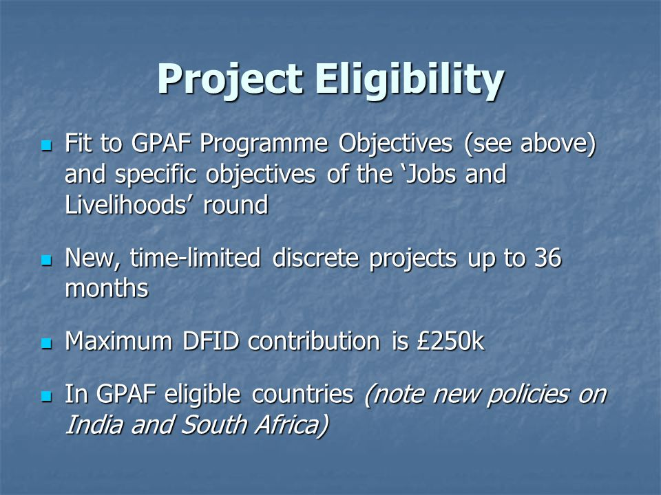 Project Eligibility Fit to GPAF Programme Objectives (see above) and specific objectives of the 'Jobs and Livelihoods' round Fit to GPAF Programme Objectives (see above) and specific objectives of the 'Jobs and Livelihoods' round New, time-limited discrete projects up to 36 months New, time-limited discrete projects up to 36 months Maximum DFID contribution is £250k Maximum DFID contribution is £250k In GPAF eligible countries (note new policies on India and South Africa) In GPAF eligible countries (note new policies on India and South Africa)