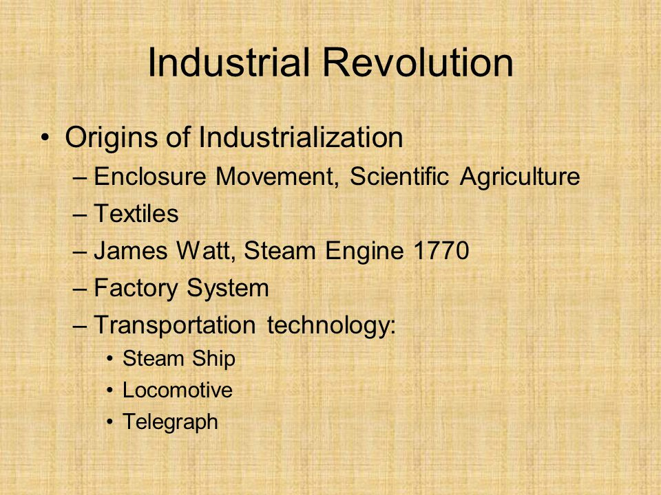 Industrial Revolution Origins of Industrialization –Enclosure Movement, Scientific Agriculture –Textiles –James Watt, Steam Engine 1770 –Factory System –Transportation technology: Steam Ship Locomotive Telegraph