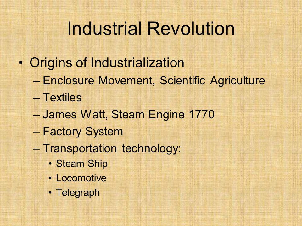 Industrial Revolution Origins of Industrialization –Enclosure Movement, Scientific Agriculture –Textiles –James Watt, Steam Engine 1770 –Factory System –Transportation technology: Steam Ship Locomotive Telegraph