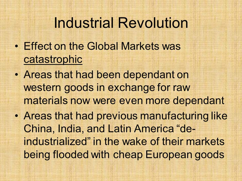 Industrial Revolution Effect on the Global Markets was catastrophic Areas that had been dependant on western goods in exchange for raw materials now were even more dependant Areas that had previous manufacturing like China, India, and Latin America de- industrialized in the wake of their markets being flooded with cheap European goods