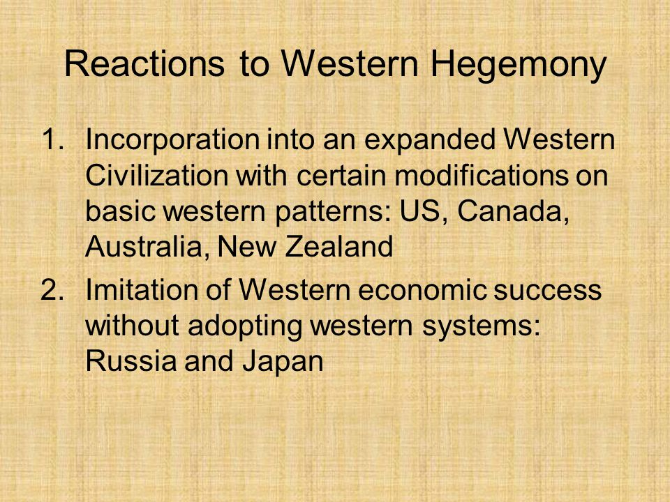 Reactions to Western Hegemony 1.Incorporation into an expanded Western Civilization with certain modifications on basic western patterns: US, Canada, Australia, New Zealand 2.Imitation of Western economic success without adopting western systems: Russia and Japan