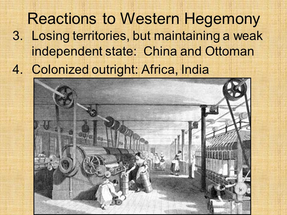 Reactions to Western Hegemony 3.Losing territories, but maintaining a weak independent state: China and Ottoman 4.Colonized outright: Africa, India