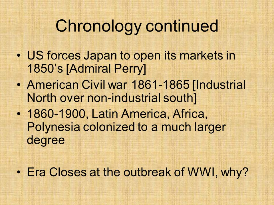 Chronology continued US forces Japan to open its markets in 1850's [Admiral Perry] American Civil war 1861-1865 [Industrial North over non-industrial south] 1860-1900, Latin America, Africa, Polynesia colonized to a much larger degree Era Closes at the outbreak of WWI, why