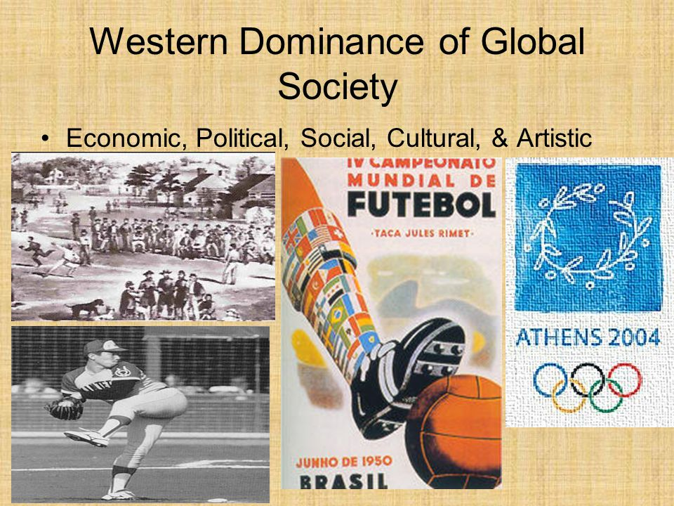Western Dominance of Global Society Economic, Political, Social, Cultural, & Artistic