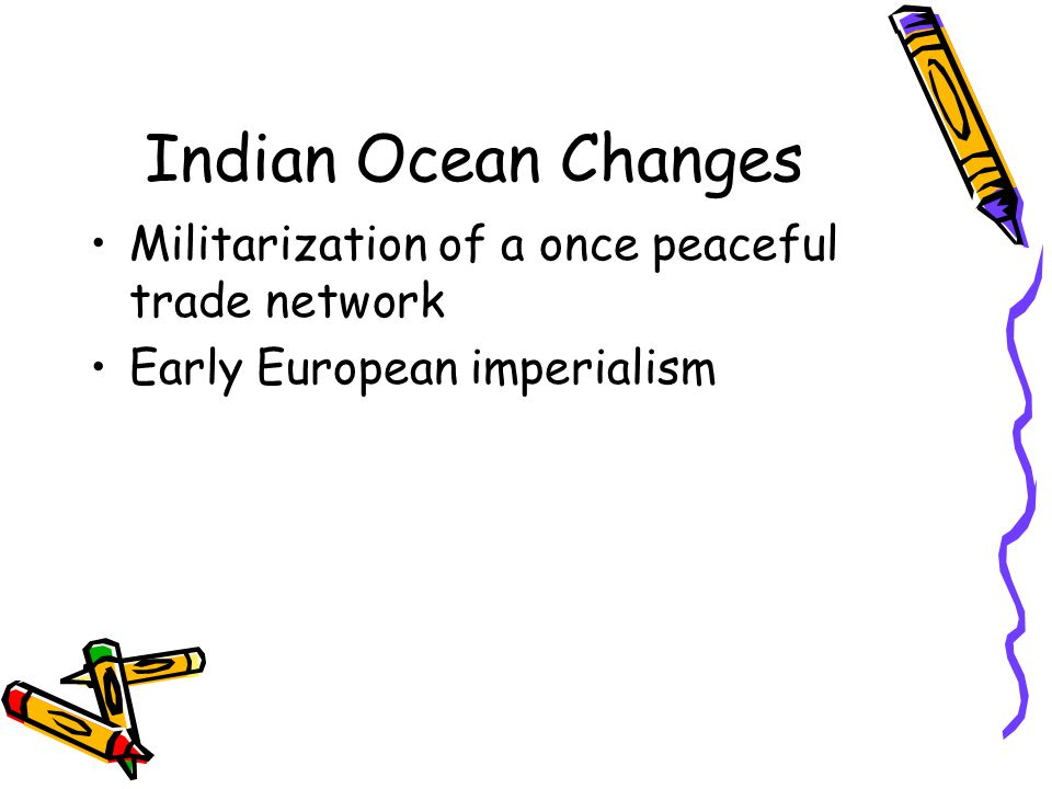 Indian Ocean Changes Militarization of a once peaceful trade network Early European imperialism