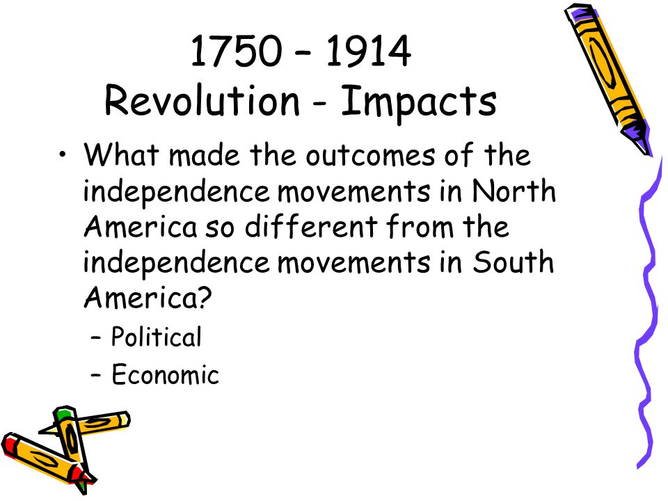 1750 – 1914 Revolution - Impacts What made the outcomes of the independence movements in North America so different from the independence movements in South America.
