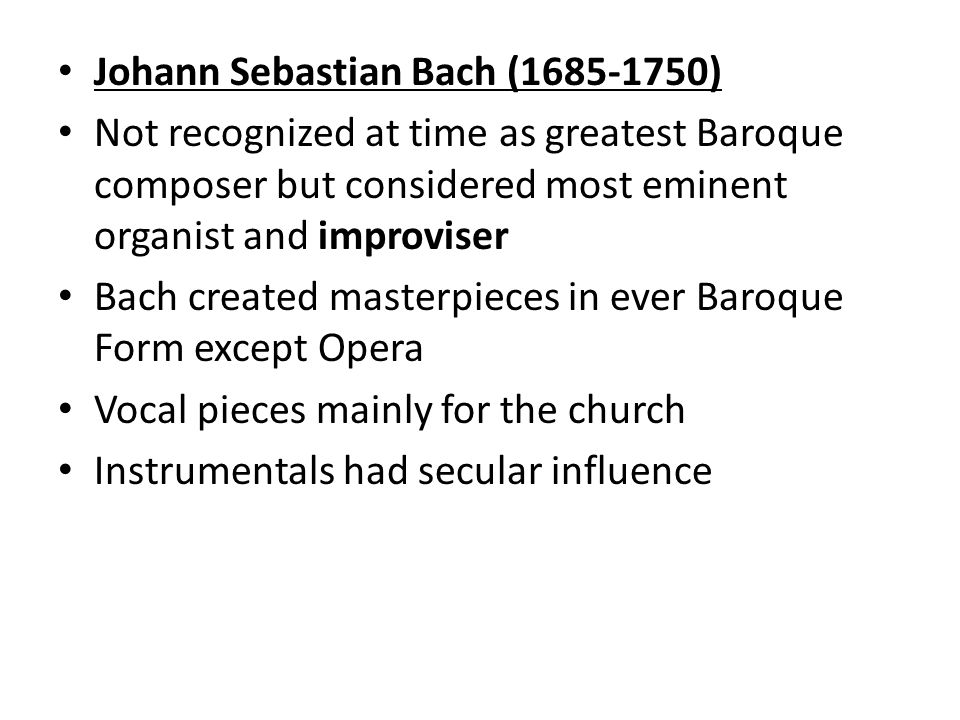Johann Sebastian Bach ( ) Not recognized at time as greatest Baroque composer but considered most eminent organist and improviser Bach created masterpieces in ever Baroque Form except Opera Vocal pieces mainly for the church Instrumentals had secular influence
