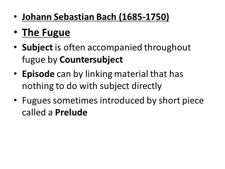 Johann Sebastian Bach ( ) The Fugue Subject is often accompanied throughout fugue by Countersubject Episode can by linking material that has nothing to do with subject directly Fugues sometimes introduced by short piece called a Prelude