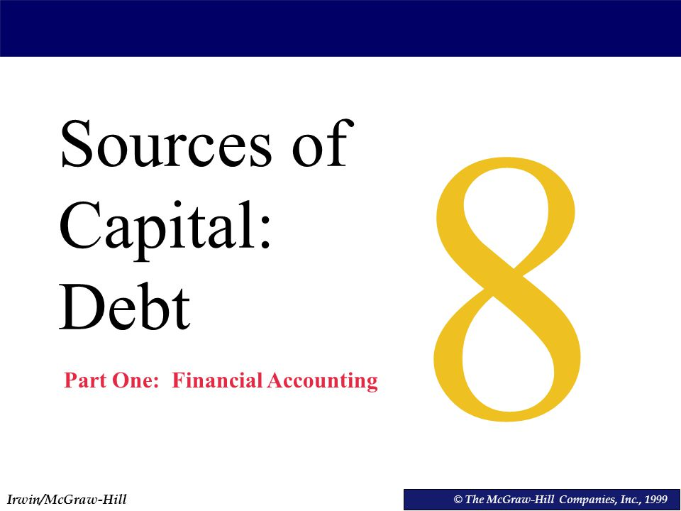 Irwin/McGraw-Hill © The McGraw-Hill Companies, Inc., 1999 Sources of Capital: Debt © The McGraw-Hill Companies, Inc., Part One: Financial Accounting