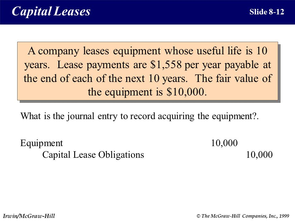 Irwin/McGraw-Hill © The McGraw-Hill Companies, Inc., 1999 Slide 8-12 A company leases equipment whose useful life is 10 years.