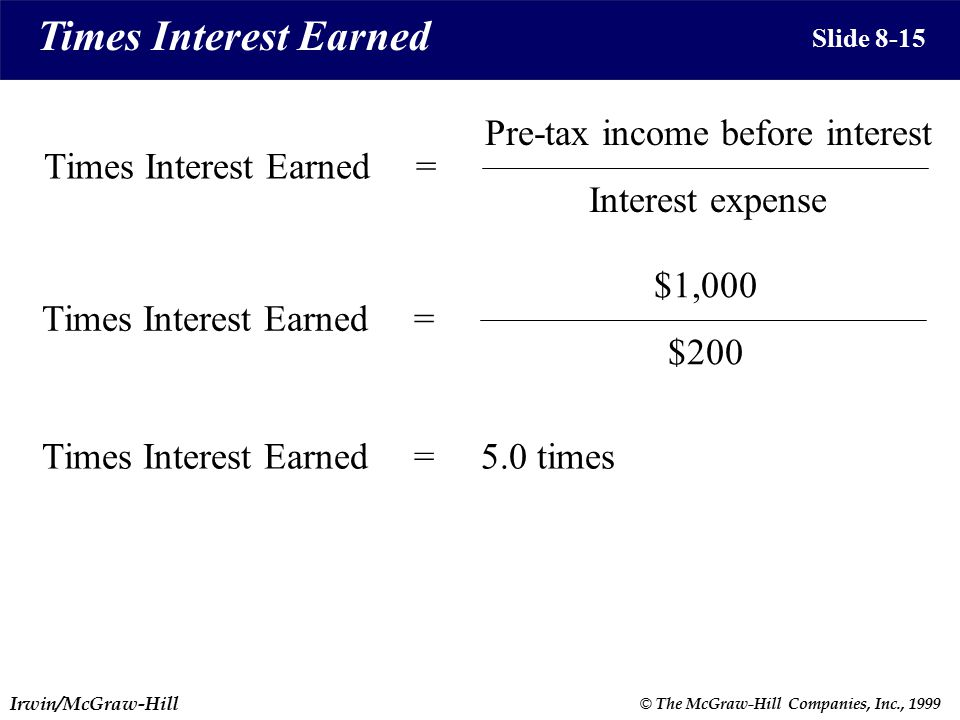 Irwin/McGraw-Hill © The McGraw-Hill Companies, Inc., 1999 Times Interest Earned Slide 8-15 Pre-tax income before interest Interest expense Times Interest Earned= $1,000 $200 Times Interest Earned= 5.0 timesTimes Interest Earned=