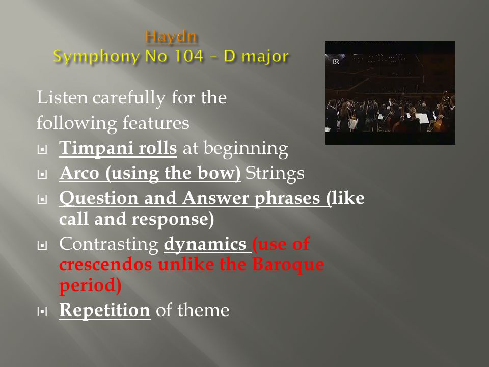 Listen carefully for the following features  Timpani rolls at beginning  Arco (using the bow) Strings  Question and Answer phrases (like call and response)  Contrasting dynamics (use of crescendos unlike the Baroque period)  Repetition of theme
