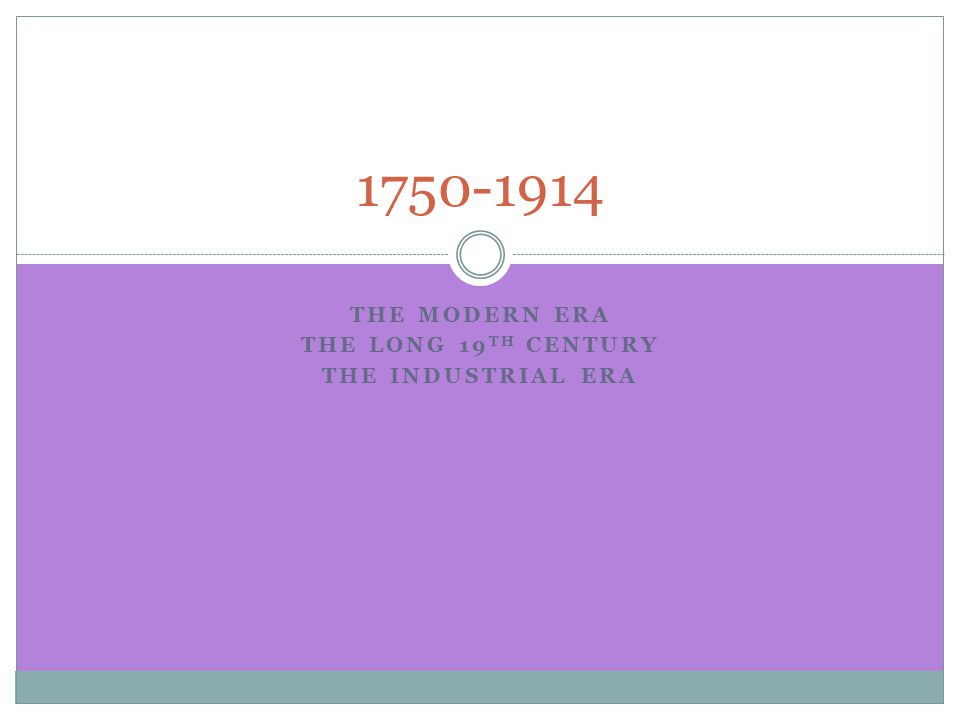 THE MODERN ERA THE LONG 19 TH CENTURY THE INDUSTRIAL ERA 1750-1914