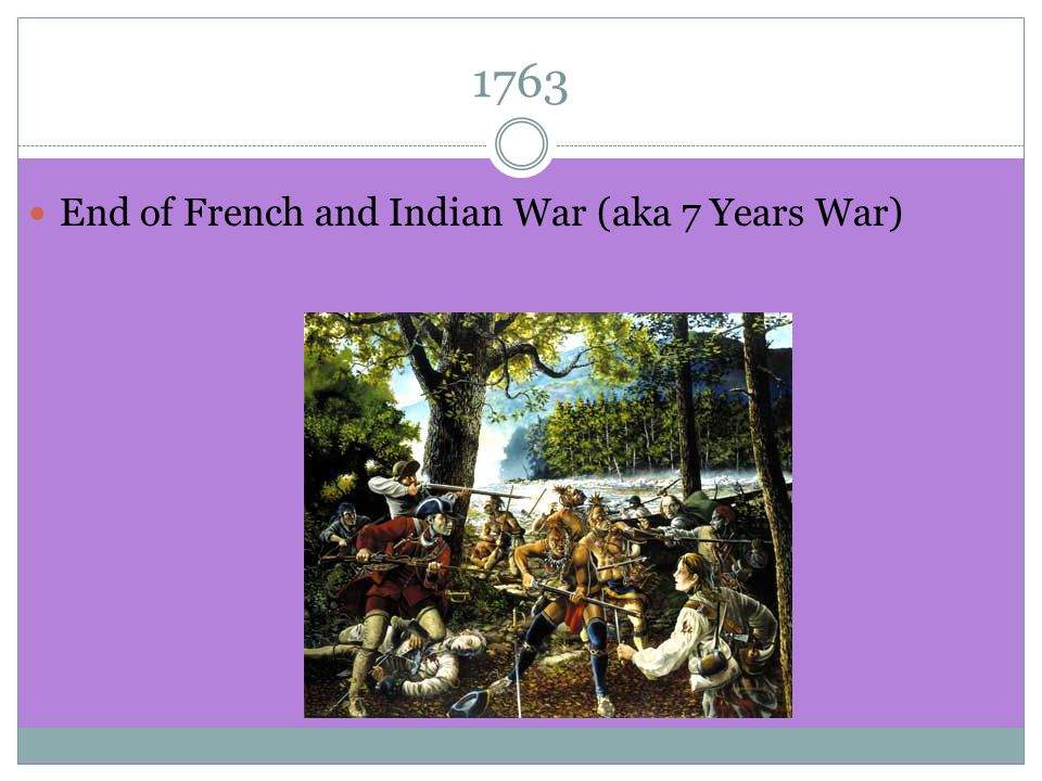 End of French and Indian War (aka 7 Years War)