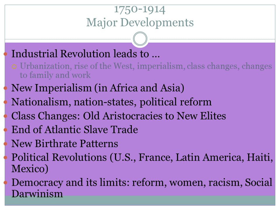 1750-1914 Major Developments Industrial Revolution leads to …  Urbanization, rise of the West, imperialism, class changes, changes to family and work New Imperialism (in Africa and Asia) Nationalism, nation-states, political reform Class Changes: Old Aristocracies to New Elites End of Atlantic Slave Trade New Birthrate Patterns Political Revolutions (U.S., France, Latin America, Haiti, Mexico) Democracy and its limits: reform, women, racism, Social Darwinism