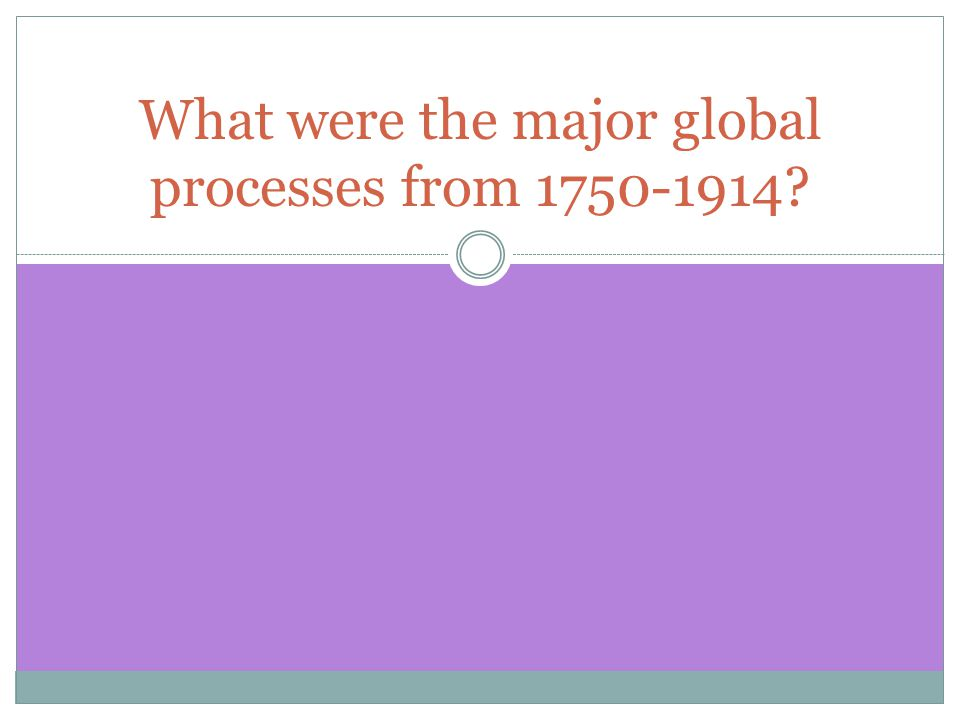 What were the major global processes from 1750-1914?