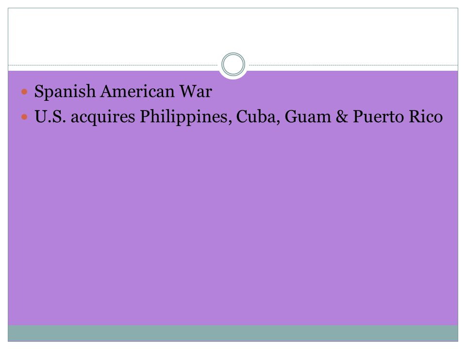 Spanish American War U.S. acquires Philippines, Cuba, Guam & Puerto Rico