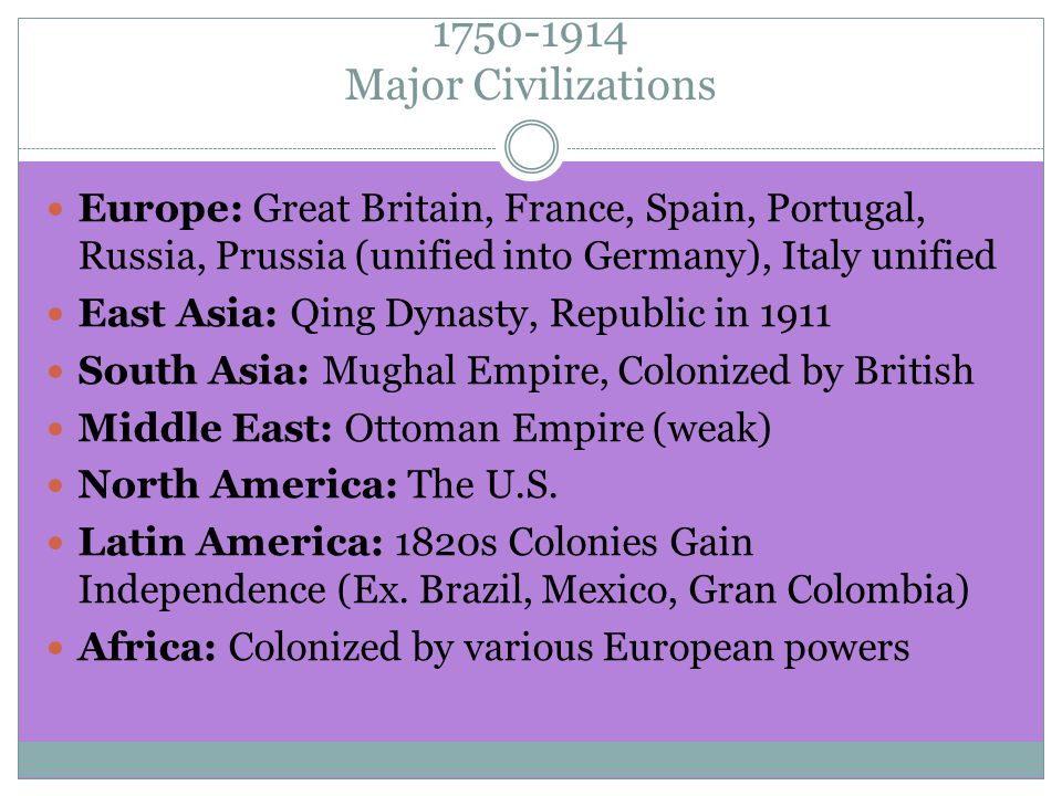 1750-1914 Major Civilizations Europe: Great Britain, France, Spain, Portugal, Russia, Prussia (unified into Germany), Italy unified East Asia: Qing Dynasty, Republic in 1911 South Asia: Mughal Empire, Colonized by British Middle East: Ottoman Empire (weak) North America: The U.S.