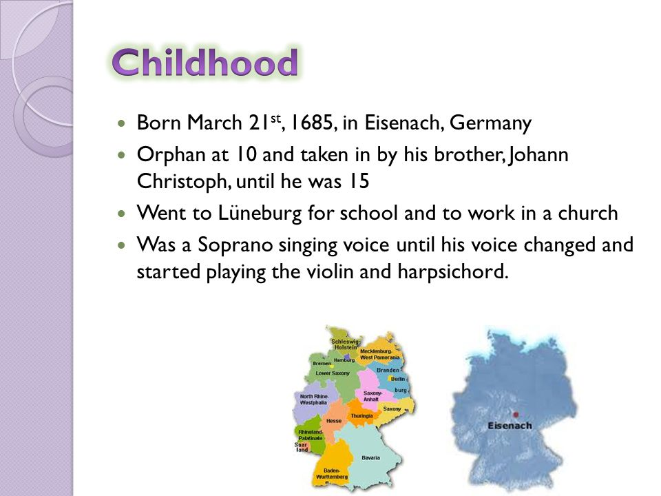 Born March 21 st, 1685, in Eisenach, Germany Orphan at 10 and taken in by his brother, Johann Christoph, until he was 15 Went to Lüneburg for school and to work in a church Was a Soprano singing voice until his voice changed and started playing the violin and harpsichord.