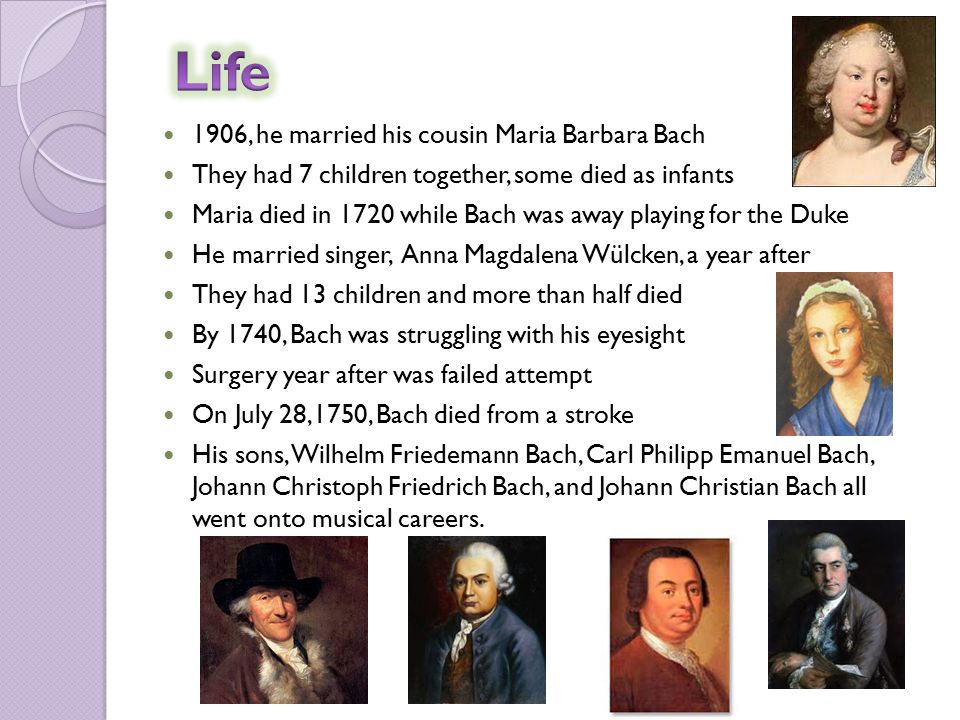 1906, he married his cousin Maria Barbara Bach They had 7 children together, some died as infants Maria died in 1720 while Bach was away playing for the Duke He married singer, Anna Magdalena Wülcken, a year after They had 13 children and more than half died By 1740, Bach was struggling with his eyesight Surgery year after was failed attempt On July 28,1750, Bach died from a stroke His sons, Wilhelm Friedemann Bach, Carl Philipp Emanuel Bach, Johann Christoph Friedrich Bach, and Johann Christian Bach all went onto musical careers.