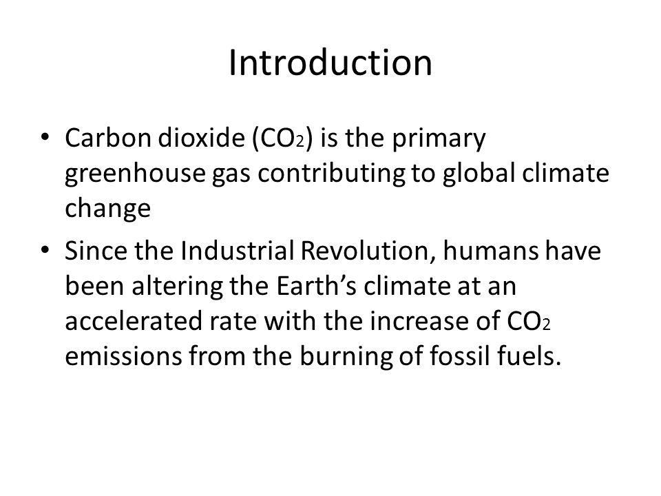 Carbon dioxide (CO 2 ) is the primary greenhouse gas contributing to global climate change Since the Industrial Revolution, humans have been altering the Earth's climate at an accelerated rate with the increase of CO 2 emissions from the burning of fossil fuels.