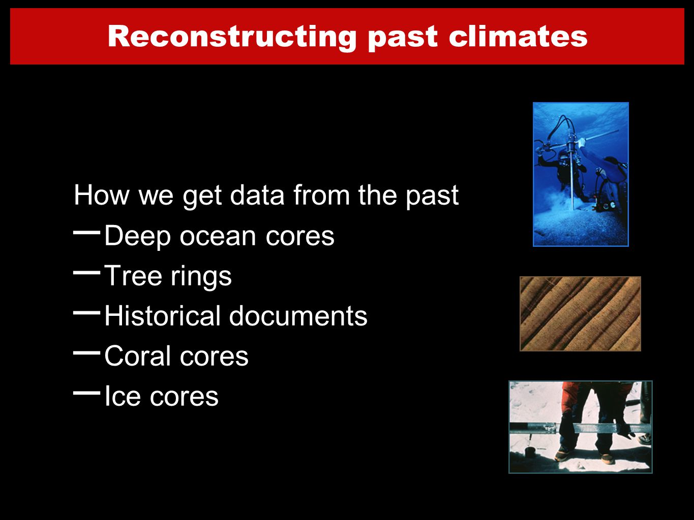 12 How we get data from the past – Deep ocean cores – Tree rings – Historical documents – Coral cores – Ice cores Reconstructing past climates