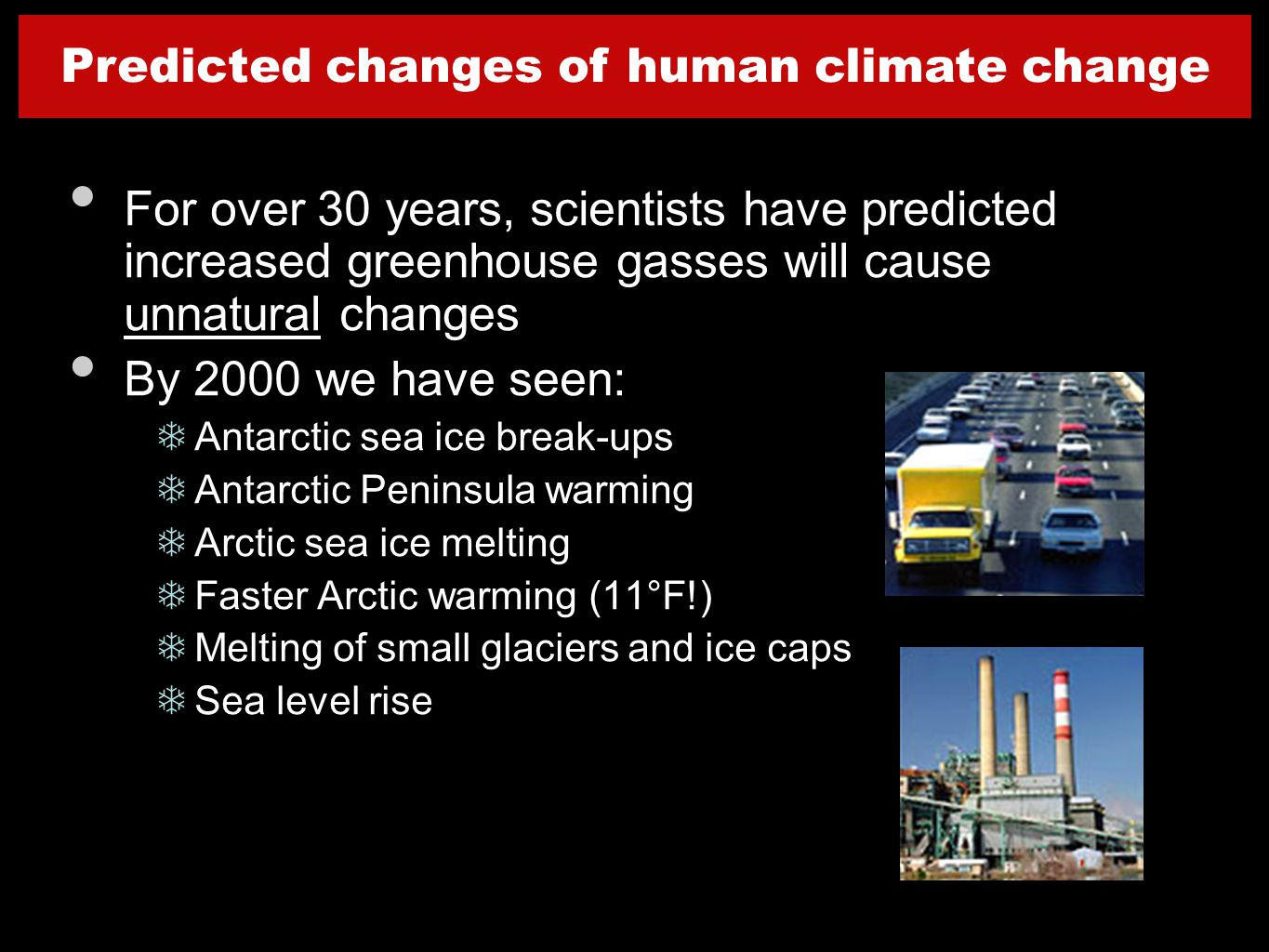 For over 30 years, scientists have predicted increased greenhouse gasses will cause unnatural changes By 2000 we have seen: TAntarctic sea ice break-ups TAntarctic Peninsula warming TArctic sea ice melting TFaster Arctic warming (11°F!) TMelting of small glaciers and ice caps TSea level rise Predicted changes of human climate change