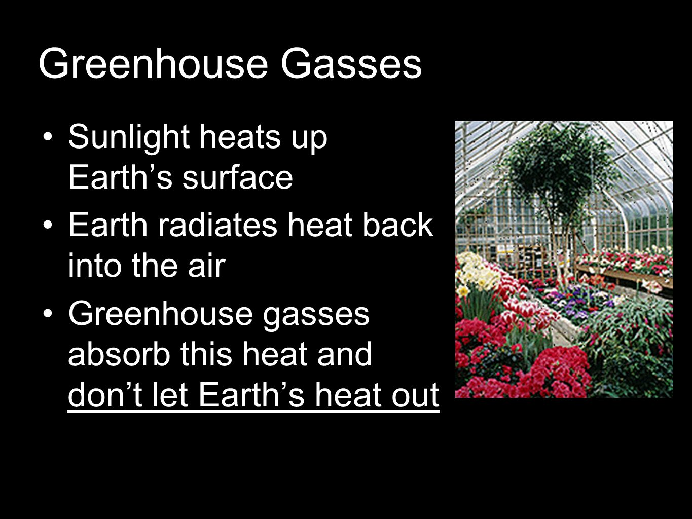 Greenhouse Gasses Sunlight heats up Earth's surface Earth radiates heat back into the air Greenhouse gasses absorb this heat and don't let Earth's heat out