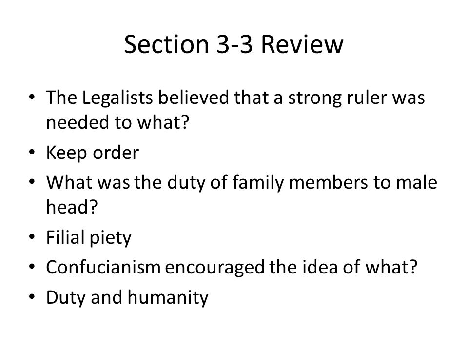 Section 3-3 Review The Legalists believed that a strong ruler was needed to what.