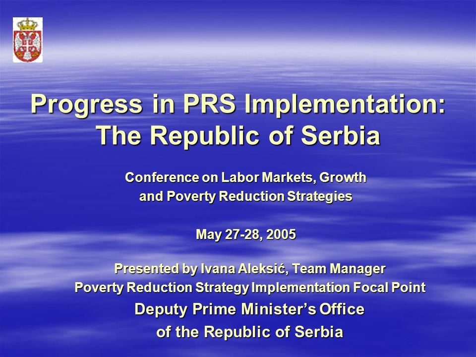 Progress in PRS Implementation: The Republic of Serbia Presented by Ivana Aleksić, Team Manager Poverty Reduction Strategy Implementation Focal Point Deputy Prime Minister's Office of the Republic of Serbia Conference on Labor Markets, Growth and Poverty Reduction Strategies May 27-28, 2005