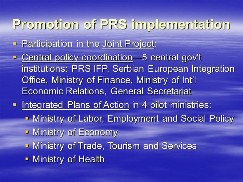 Promotion of PRS implementation  Participation in the Joint Project:  Central policy coordination—5 central gov't institutions: PRS IFP, Serbian European Integration Office, Ministry of Finance, Ministry of Int'l Economic Relations, General Secretariat  Integrated Plans of Action in 4 pilot ministries:  Ministry of Labor, Employment and Social Policy  Ministry of Economy  Ministry of Trade, Tourism and Services  Ministry of Health