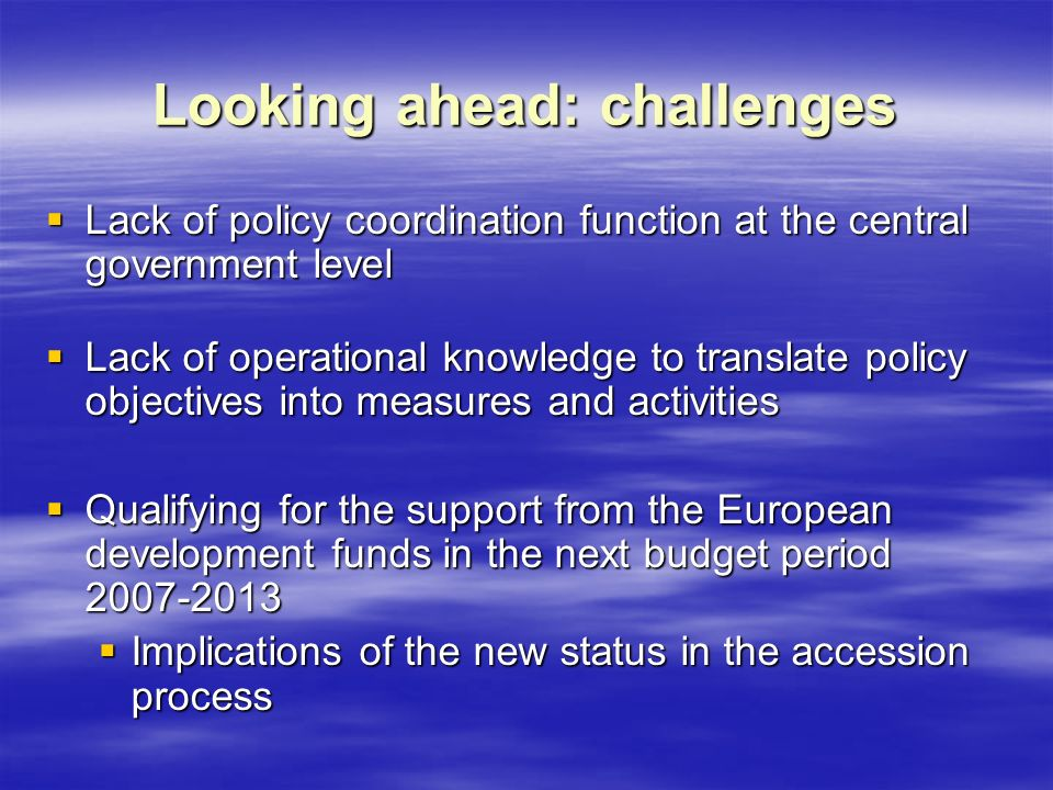 Looking ahead: challenges  Lack of policy coordination function at the central government level  Lack of operational knowledge to translate policy objectives into measures and activities  Qualifying for the support from the European development funds in the next budget period  Implications of the new status in the accession process