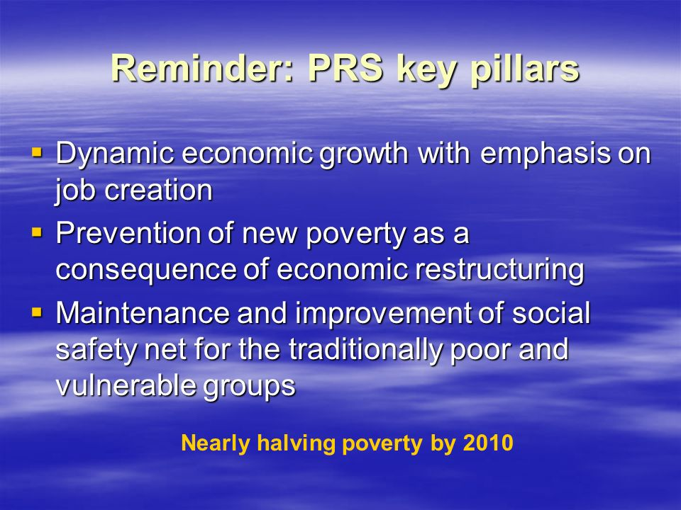 Reminder: PRS key pillars Reminder: PRS key pillars  Dynamic economic growth with emphasis on job creation  Prevention of new poverty as a consequence of economic restructuring  Maintenance and improvement of social safety net for the traditionally poor and vulnerable groups Nearly halving poverty by 2010