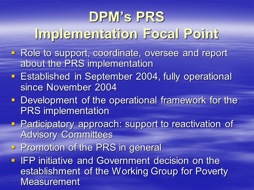 DPM's PRS Implementation Focal Point  Role to support, coordinate, oversee and report about the PRS implementation  Established in September 2004, fully operational since November 2004  Development of the operational framework for the PRS implementation  Participatory approach: support to reactivation of Advisory Committees  Promotion of the PRS in general  IFP initiative and Government decision on the establishment of the Working Group for Poverty Measurement