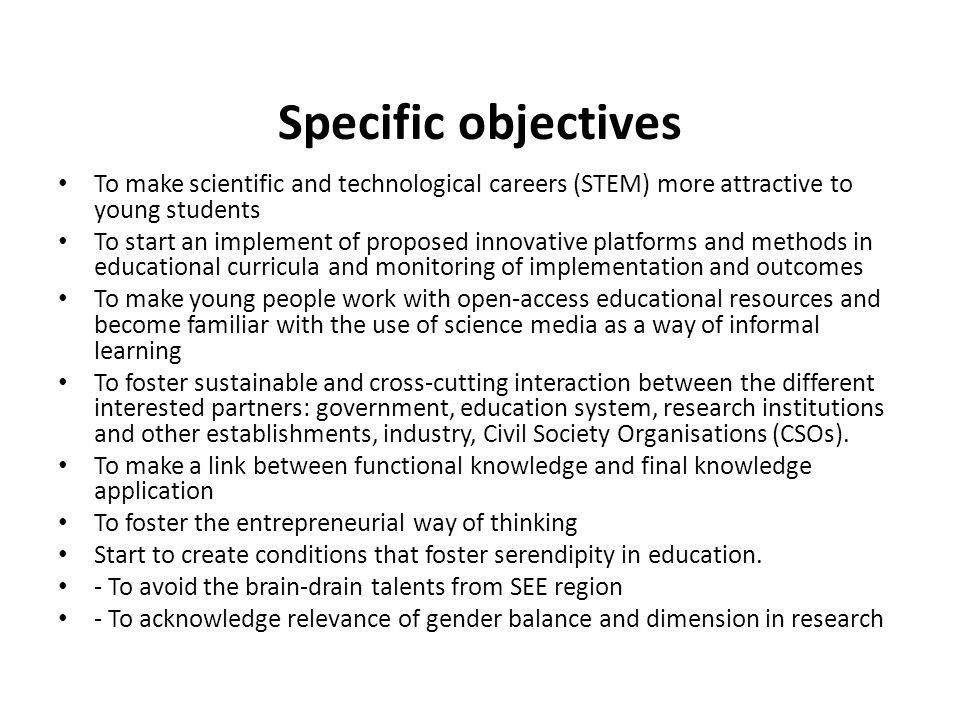 Specific objectives To make scientific and technological careers (STEM) more attractive to young students To start an implement of proposed innovative platforms and methods in educational curricula and monitoring of implementation and outcomes To make young people work with open-access educational resources and become familiar with the use of science media as a way of informal learning To foster sustainable and cross-cutting interaction between the different interested partners: government, education system, research institutions and other establishments, industry, Civil Society Organisations (CSOs).