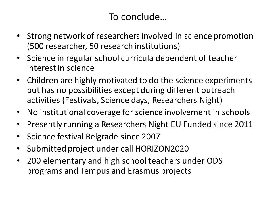To conclude… Strong network of researchers involved in science promotion (500 researcher, 50 research institutions) Science in regular school curricula dependent of teacher interest in science Children are highly motivated to do the science experiments but has no possibilities except during different outreach activities (Festivals, Science days, Researchers Night) No institutional coverage for science involvement in schools Presently running a Researchers Night EU Funded since 2011 Science festival Belgrade since 2007 Submitted project under call HORIZON elementary and high school teachers under ODS programs and Tempus and Erasmus projects