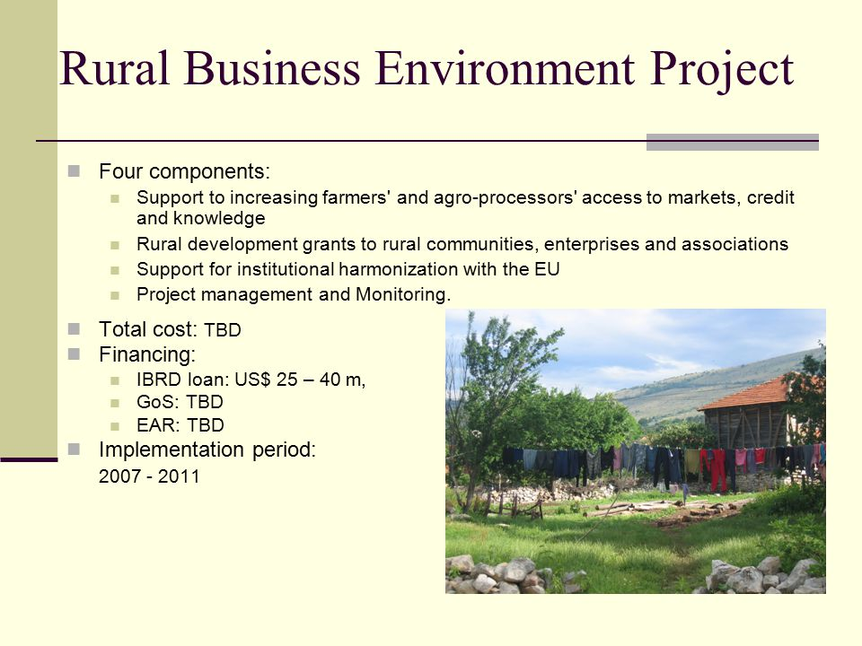 Rural Business Environment Project Total cost: TBD Financing: IBRD loan: US$ 25 – 40 m, GoS: TBD EAR: TBD Implementation period: Four components: Support to increasing farmers and agro-processors access to markets, credit and knowledge Rural development grants to rural communities, enterprises and associations Support for institutional harmonization with the EU Project management and Monitoring.