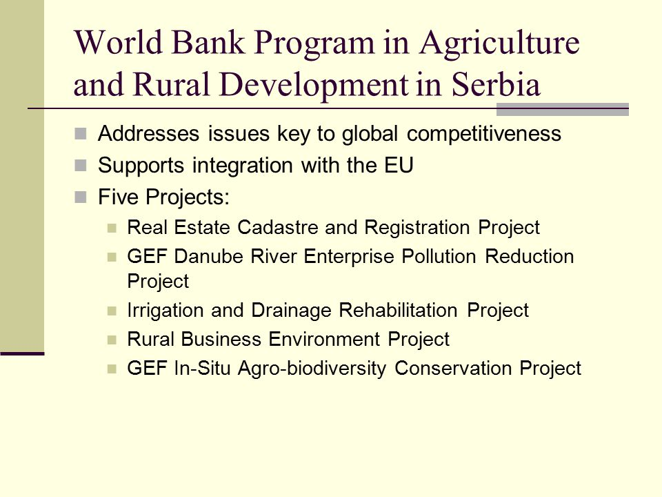 World Bank Program in Agriculture and Rural Development in Serbia Addresses issues key to global competitiveness Supports integration with the EU Five Projects: Real Estate Cadastre and Registration Project GEF Danube River Enterprise Pollution Reduction Project Irrigation and Drainage Rehabilitation Project Rural Business Environment Project GEF In-Situ Agro-biodiversity Conservation Project