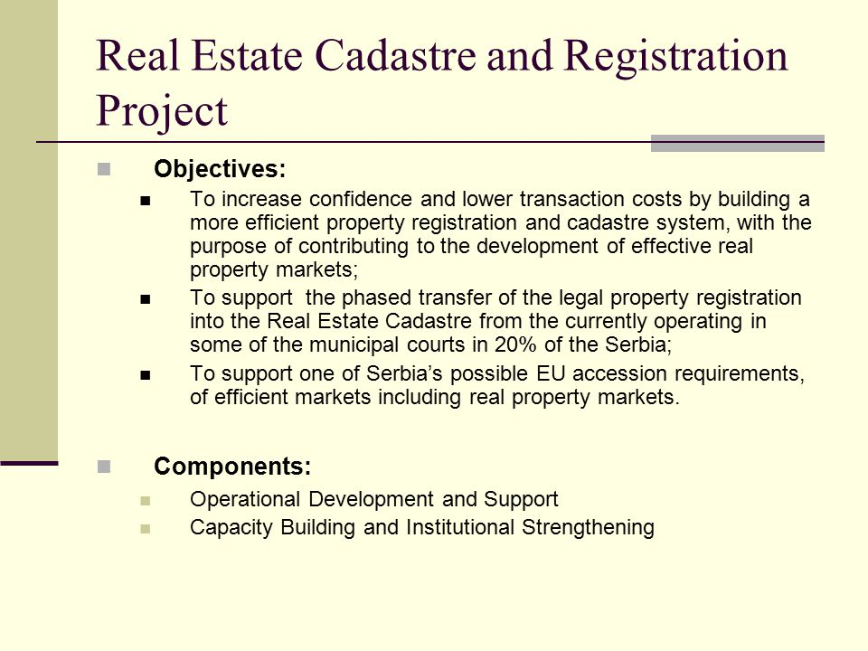 Real Estate Cadastre and Registration Project Objectives: To increase confidence and lower transaction costs by building a more efficient property registration and cadastre system, with the purpose of contributing to the development of effective real property markets; To support the phased transfer of the legal property registration into the Real Estate Cadastre from the currently operating in some of the municipal courts in 20% of the Serbia; To support one of Serbia's possible EU accession requirements, of efficient markets including real property markets.