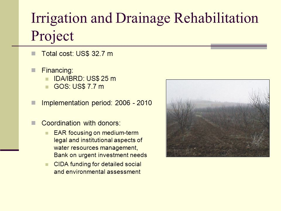 Irrigation and Drainage Rehabilitation Project Total cost: US$ 32.7 m Financing: IDA/IBRD: US$ 25 m GOS: US$ 7.7 m Implementation period: Coordination with donors: EAR focusing on medium-term legal and institutional aspects of water resources management, Bank on urgent investment needs CIDA funding for detailed social and environmental assessment