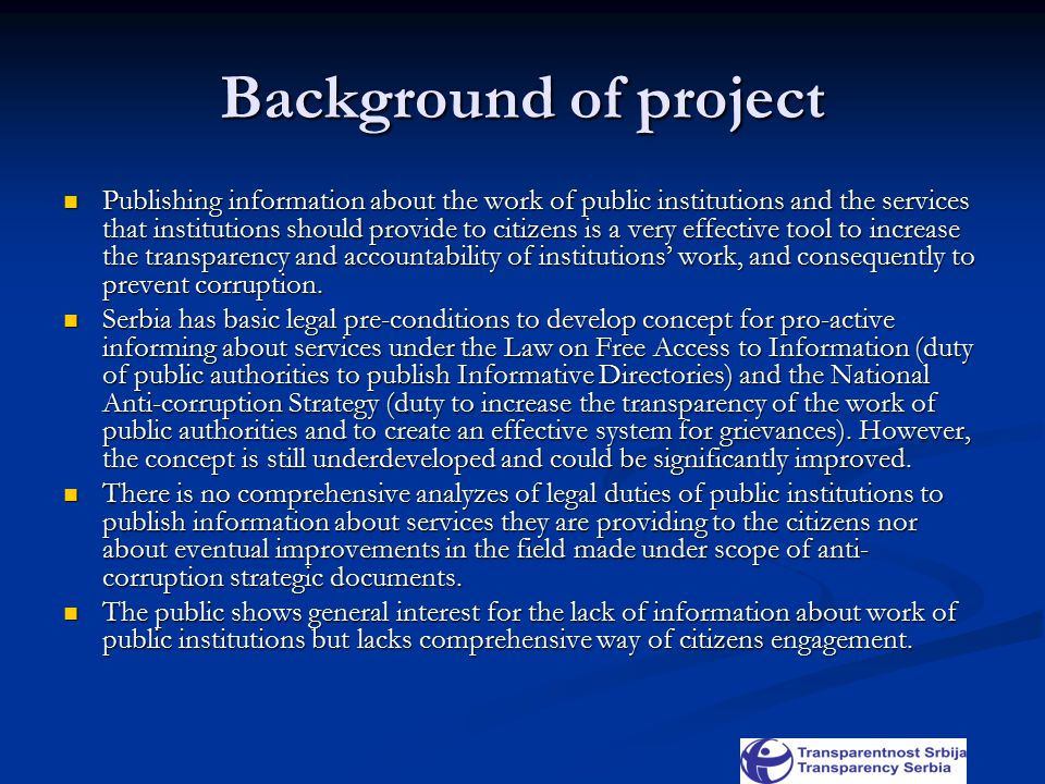 Background of project Publishing information about the work of public institutions and the services that institutions should provide to citizens is a very effective tool to increase the transparency and accountability of institutions' work, and consequently to prevent corruption.