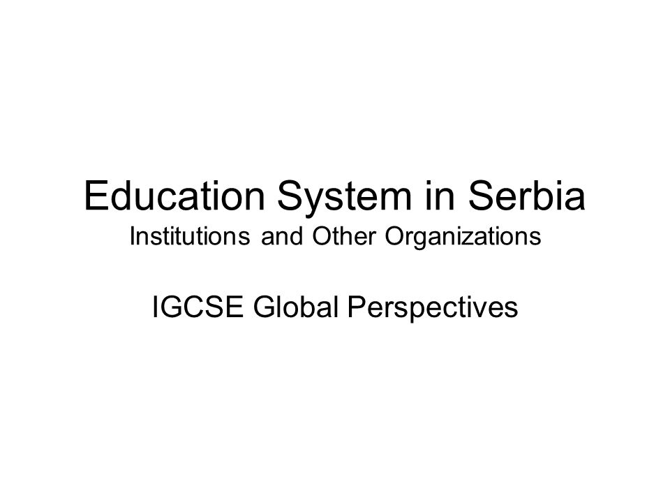 Education System in Serbia Institutions and Other Organizations IGCSE Global Perspectives