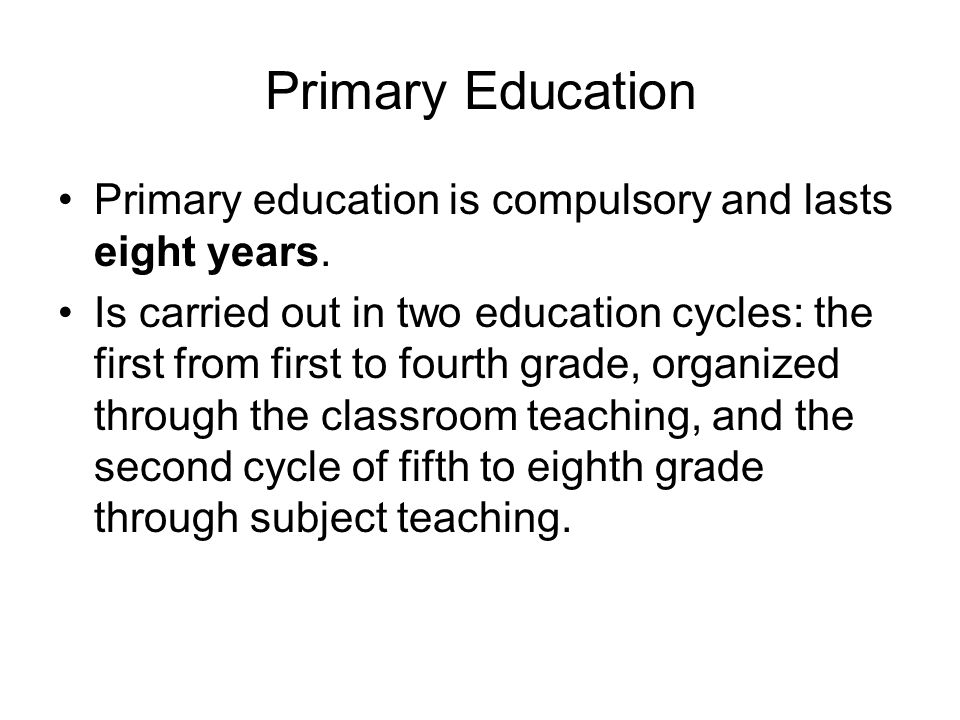 Primary Education Primary education is compulsory and lasts eight years.