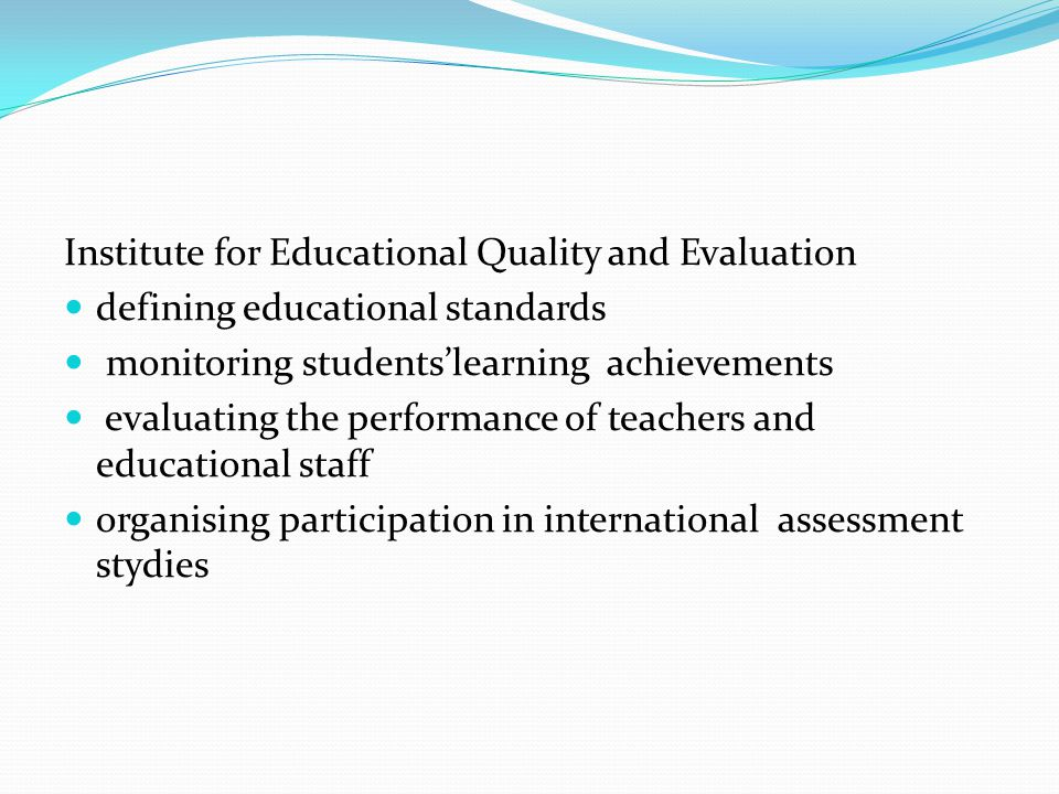 Institute for Educational Quality and Evaluation defining educational standards monitoring students'learning achievements evaluating the performance of teachers and educational staff organising participation in international assessment stydies