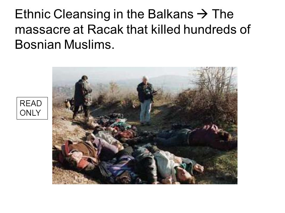 Ethnic Cleansing in the Balkans  The massacre at Racak that killed hundreds of Bosnian Muslims.