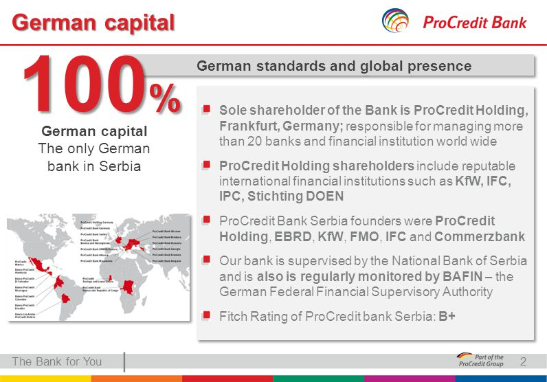| German capital The Bank for You German standards and global presence German capital The only German bank in Serbia 100 % Sole shareholder of the Bank is ProCredit Holding, Frankfurt, Germany; responsible for managing more than 20 banks and financial institution world wide ProCredit Holding shareholders include reputable international financial institutions such as KfW, IFC, IPC, Stichting DOEN ProCredit Bank Serbia founders were ProCredit Holding, EBRD, KfW, FMO, IFC and Commerzbank Our bank is supervised by the National Bank of Serbia and is also is regularly monitored by BAFIN – the German Federal Financial Supervisory Authority Fitch Rating of ProCredit bank Serbia: B+ Sole shareholder of the Bank is ProCredit Holding, Frankfurt, Germany; responsible for managing more than 20 banks and financial institution world wide ProCredit Holding shareholders include reputable international financial institutions such as KfW, IFC, IPC, Stichting DOEN ProCredit Bank Serbia founders were ProCredit Holding, EBRD, KfW, FMO, IFC and Commerzbank Our bank is supervised by the National Bank of Serbia and is also is regularly monitored by BAFIN – the German Federal Financial Supervisory Authority Fitch Rating of ProCredit bank Serbia: B+ 2