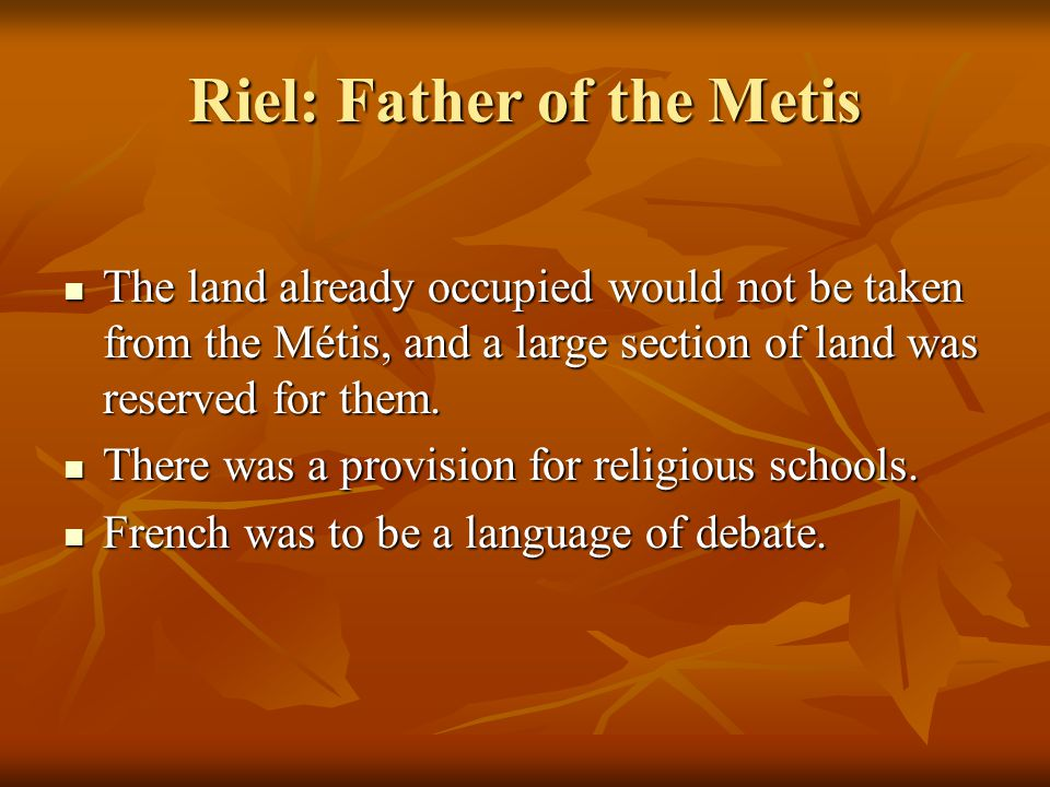 Riel: Father of the Metis The land already occupied would not be taken from the Métis, and a large section of land was reserved for them.
