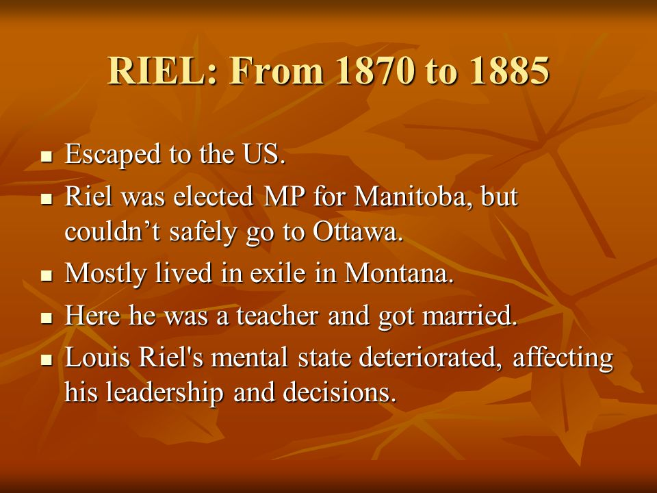 RIEL: From 1870 to 1885 Escaped to the US. Escaped to the US.